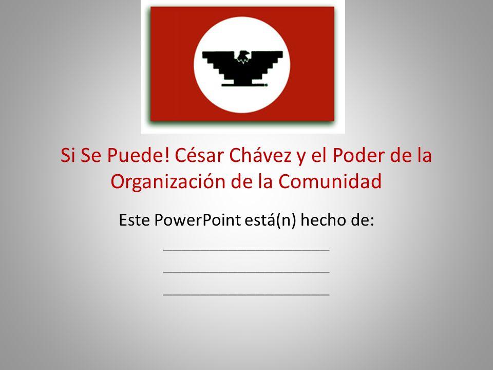 Si Se Puede! César Chávez y el Poder de la Organización de la Comunidad Este PowerPoint está(n) hecho de: __________________