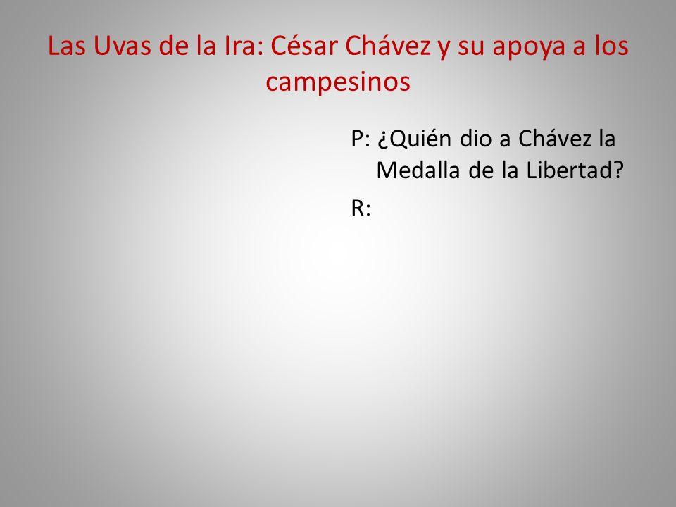Las Uvas de la Ira: César Chávez y su apoya a los campesinos P: ¿Quién dio a Chávez la Medalla de la Libertad? R: