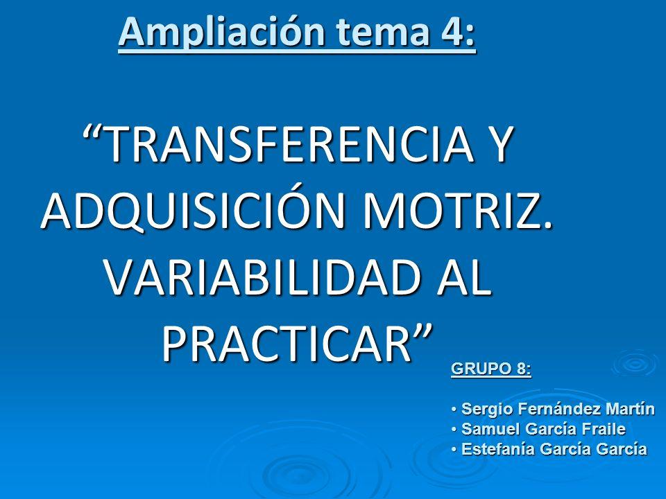 Ampliación tema 4: TRANSFERENCIA Y ADQUISICIÓN MOTRIZ. VARIABILIDAD AL PRACTICAR GRUPO 8: S Sergio Fernández Martín amuel García Fraile E Estefanía Ga