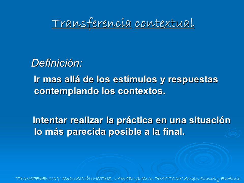 TRANSFERENCIA Y ADQUISICIÓN MOTRIZ. VARIABILIDAD AL PRACTICAR Sergio, Samuel y Estefanía. Transferencia contextual Definición: Ir mas allá de los estí