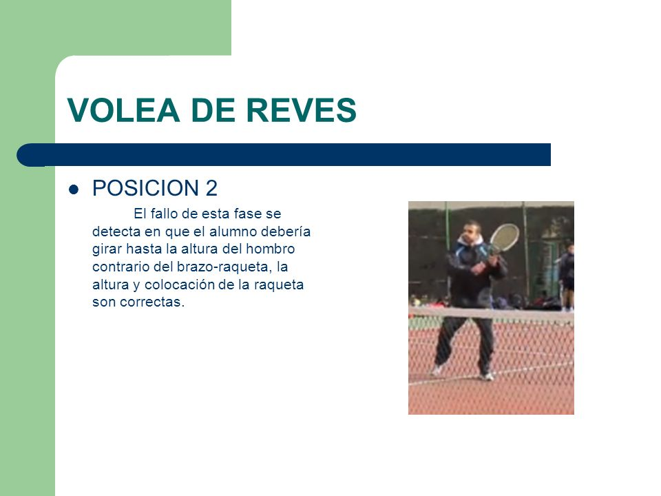 VOLEA DE REVES POSICION 2 El fallo de esta fase se detecta en que el alumno debería girar hasta la altura del hombro contrario del brazo-raqueta, la a