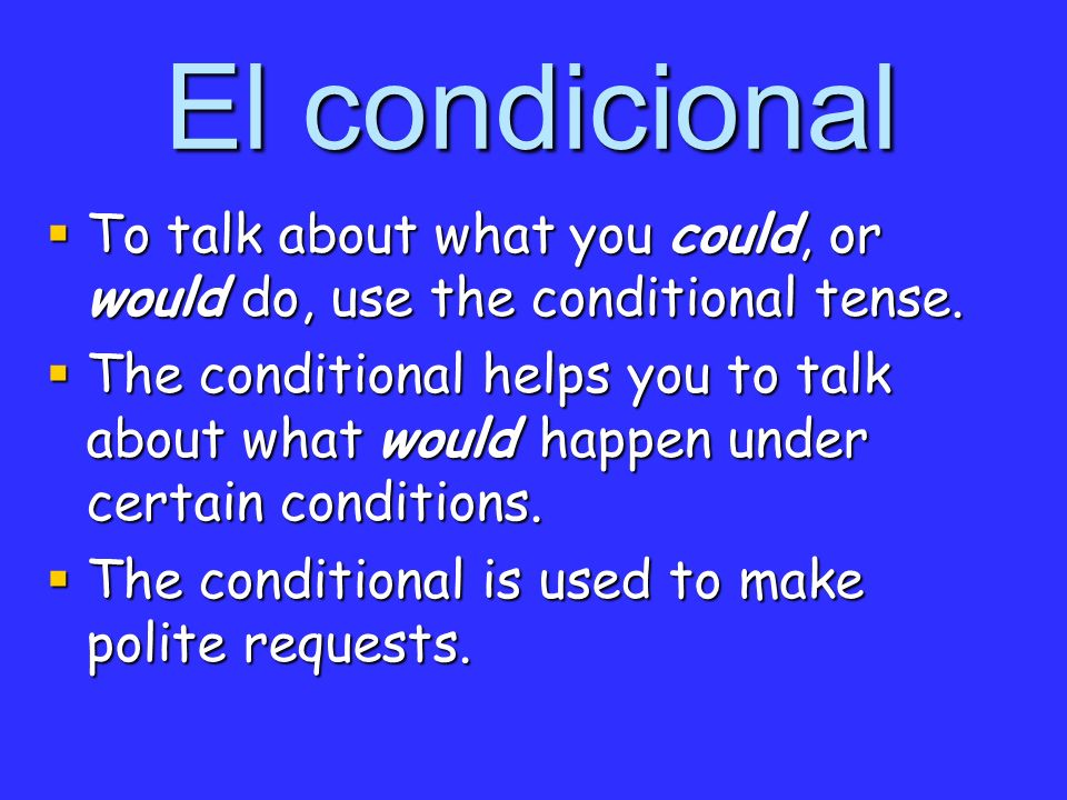 El condicional To talk about what you could, or would do, use the conditional tense. To talk about what you could, or would do, use the conditional te