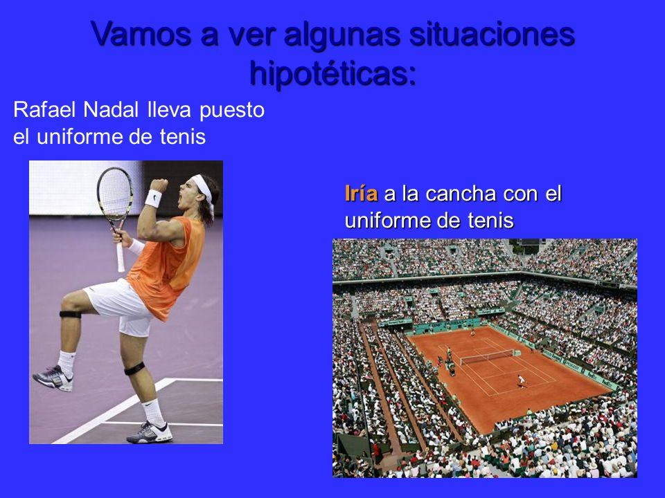 Vamos a ver algunas situaciones hipotéticas: Rafael Nadal lleva puesto el uniforme de tenis Iría a la cancha con el uniforme de tenis