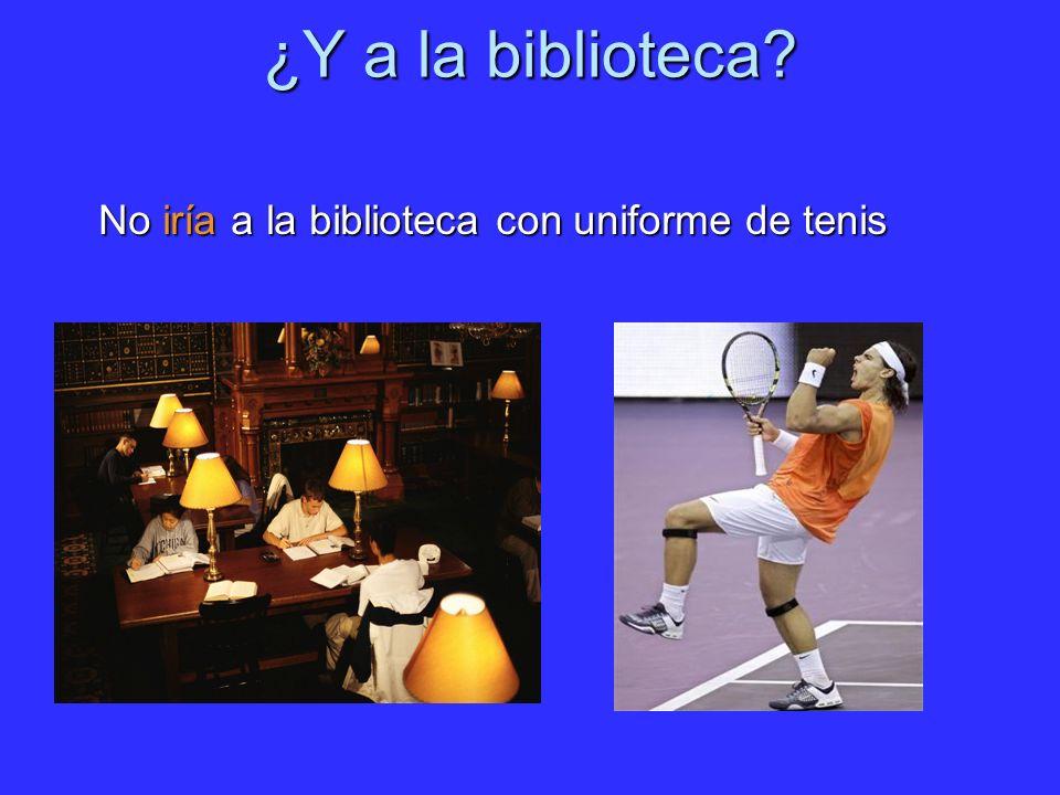 ¿Y a la biblioteca? No iría a la biblioteca con uniforme de tenis