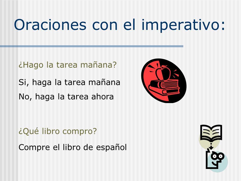 Oraciones con el imperativo: ¿Hago la tarea mañana? Si, haga la tarea mañana No, haga la tarea ahora ¿Qué libro compro? Compre el libro de español