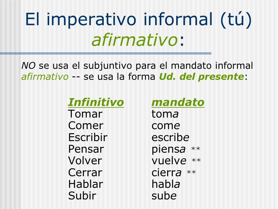 El imperativo informal (tú) afirmativo: NO se usa el subjuntivo para el mandato informal afirmativo -- se usa la forma Ud. del presente: Infinitivoman