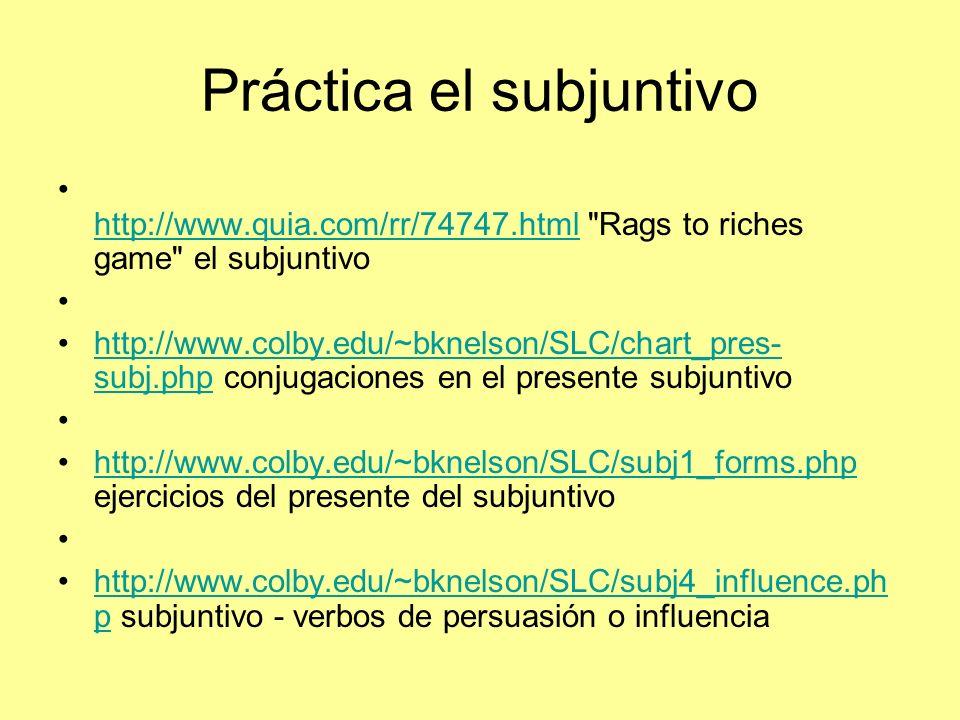 Práctica el subjuntivo http://www.quia.com/rr/74747.html Rags to riches game el subjuntivo http://www.quia.com/rr/74747.html http://www.colby.edu/~bknelson/SLC/chart_pres- subj.php conjugaciones en el presente subjuntivohttp://www.colby.edu/~bknelson/SLC/chart_pres- subj.php http://www.colby.edu/~bknelson/SLC/subj1_forms.php ejercicios del presente del subjuntivohttp://www.colby.edu/~bknelson/SLC/subj1_forms.php http://www.colby.edu/~bknelson/SLC/subj4_influence.ph p subjuntivo - verbos de persuasión o influenciahttp://www.colby.edu/~bknelson/SLC/subj4_influence.ph p