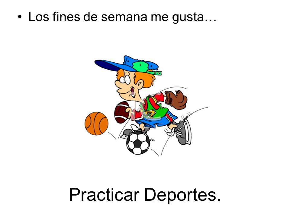 Practicar Deportes. Los fines de semana me gusta…