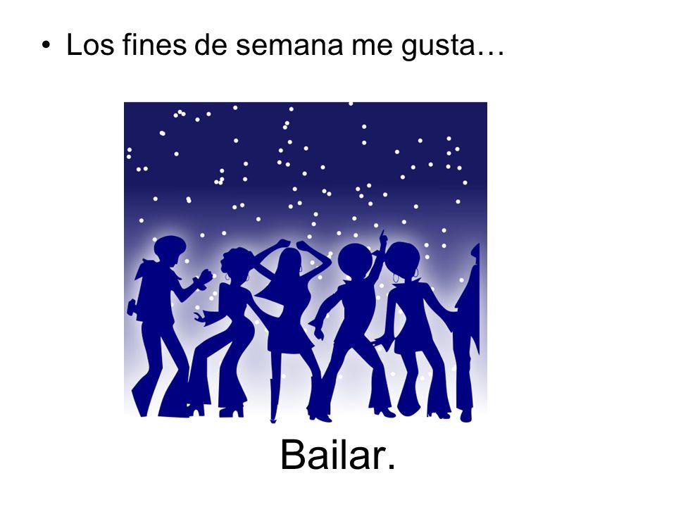 Bailar. Los fines de semana me gusta…