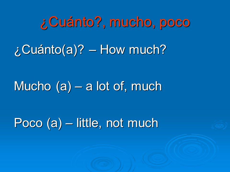 ¿Cuánto?, mucho, poco ¿Cuánto(a)? – How much? Mucho (a) – a lot of, much Poco (a) – little, not much