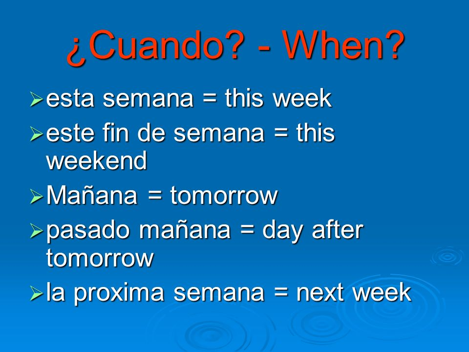 ¿Cuando? - When? esta semana = this week esta semana = this week este fin de semana = this weekend este fin de semana = this weekend Mañana = tomorrow