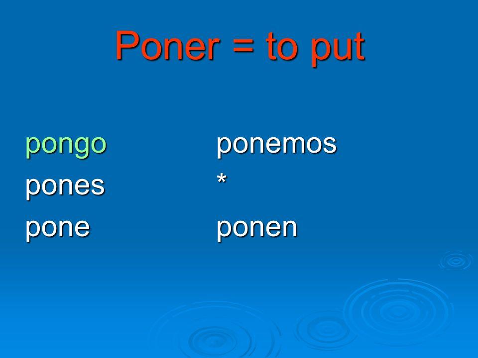 Poner = to put pongo ponemos pones * pone ponen