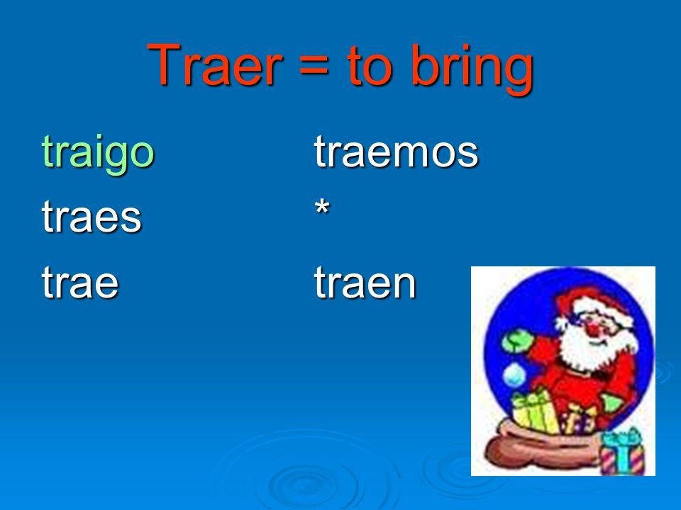Traer = to bring traigo traemos traes* traetraen