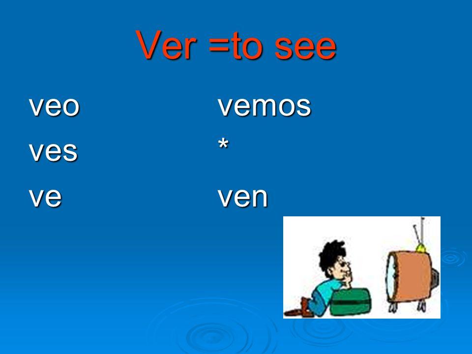 Ver =to see veo vemos ves* ve ven