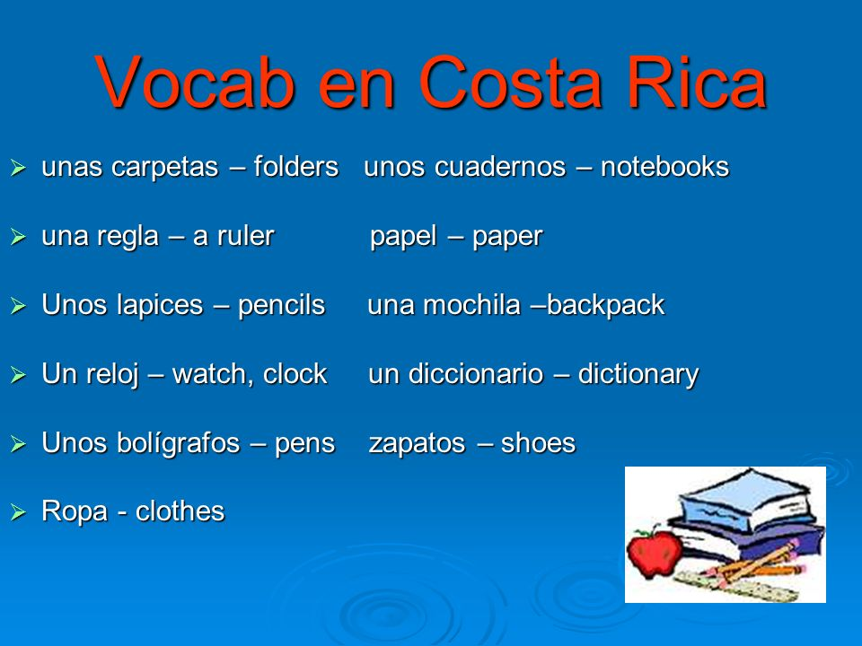 Vocab en Costa Rica unas carpetas – folders unos cuadernos – notebooks unas carpetas – folders unos cuadernos – notebooks una regla – a ruler papel – paper una regla – a ruler papel – paper Unos lapices – pencils una mochila –backpack Unos lapices – pencils una mochila –backpack Un reloj – watch, clock un diccionario – dictionary Un reloj – watch, clock un diccionario – dictionary Unos bolígrafos – pens zapatos – shoes Unos bolígrafos – pens zapatos – shoes Ropa - clothes Ropa - clothes