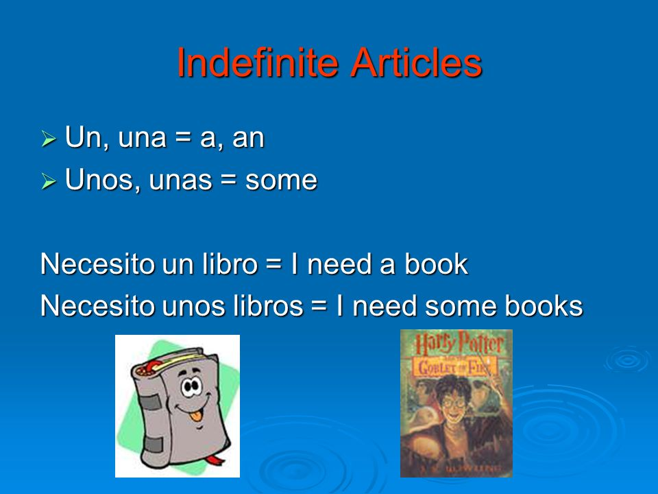 Indefinite Articles Un, una = a, an Un, una = a, an Unos, unas = some Unos, unas = some Necesito un libro = I need a book Necesito unos libros = I need some books