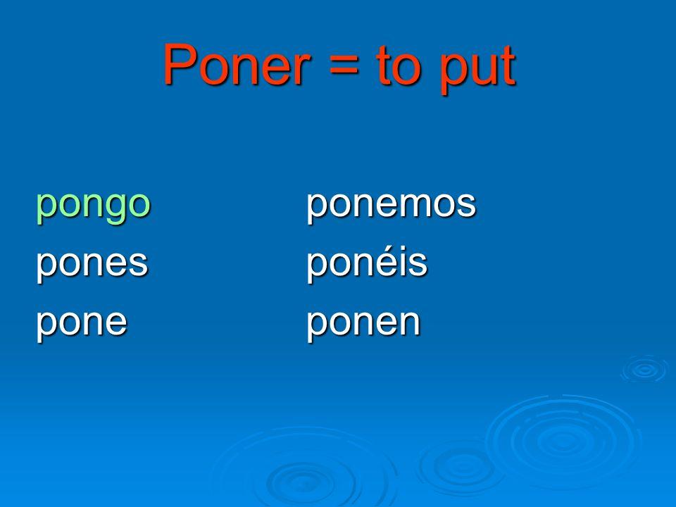 Poner = to put pongo ponemos pones ponéis pone ponen