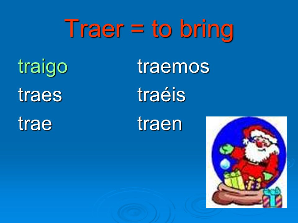 Traer = to bring traigo traemos traestraéis traetraen