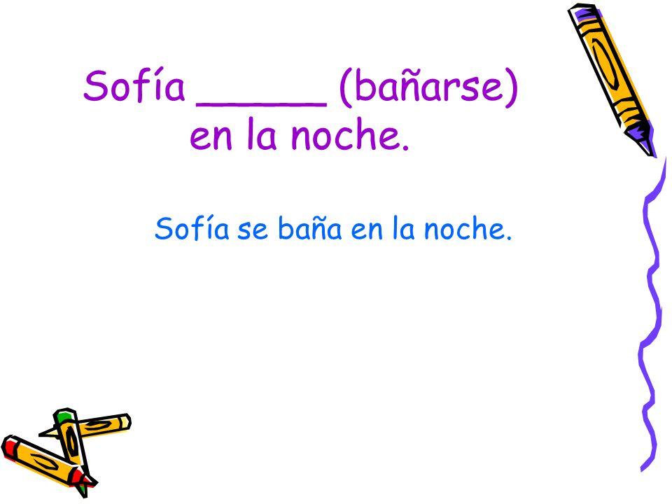 Sofía _____ (bañarse) en la noche. Sofía se baña en la noche.