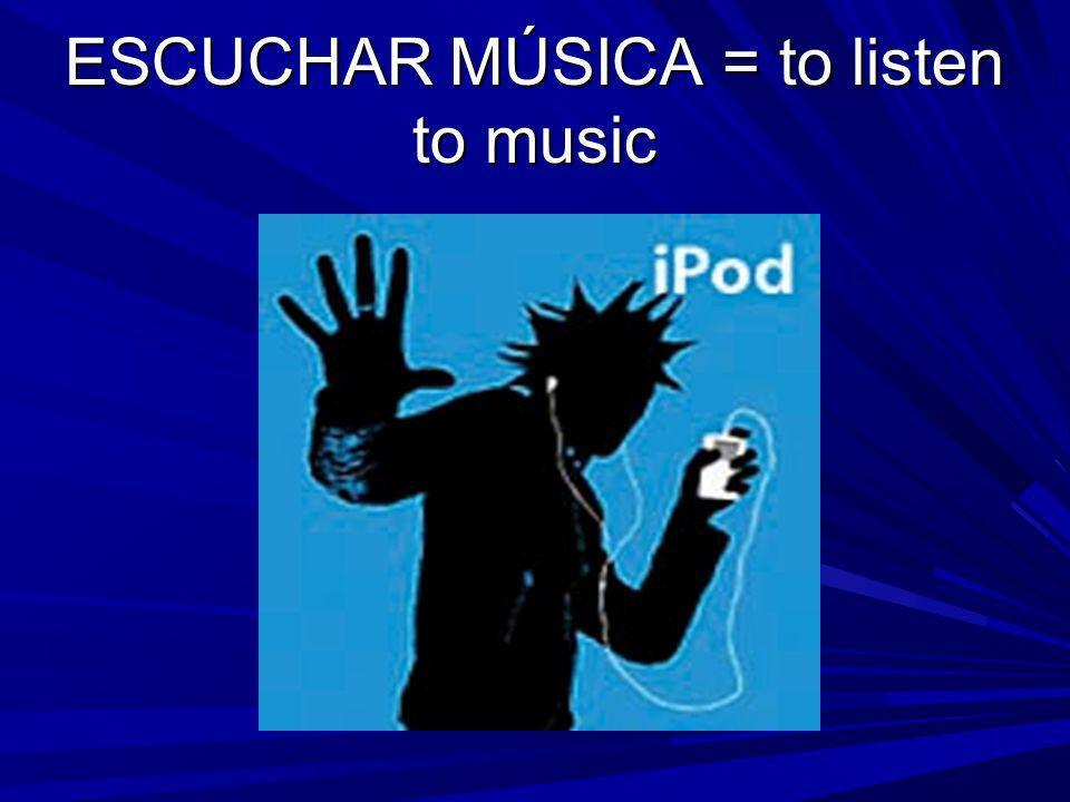 ESCUCHAR MÚSICA = to listen to music