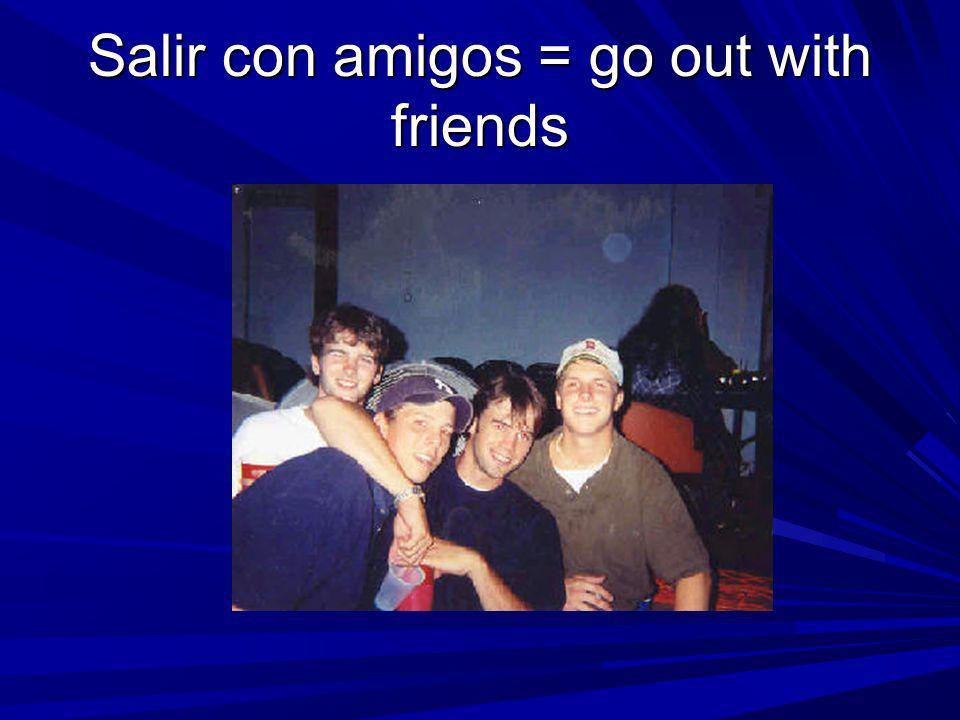 Salir con amigos = go out with friends