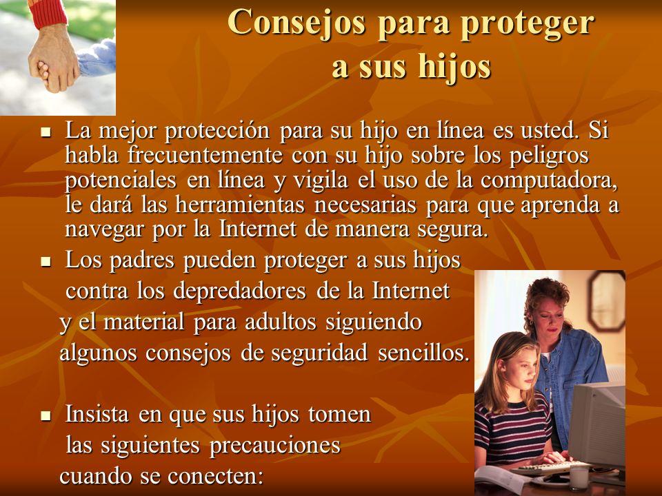 Consejos para proteger a sus hijos La mejor protección para su hijo en línea es usted. Si habla frecuentemente con su hijo sobre los peligros potencia