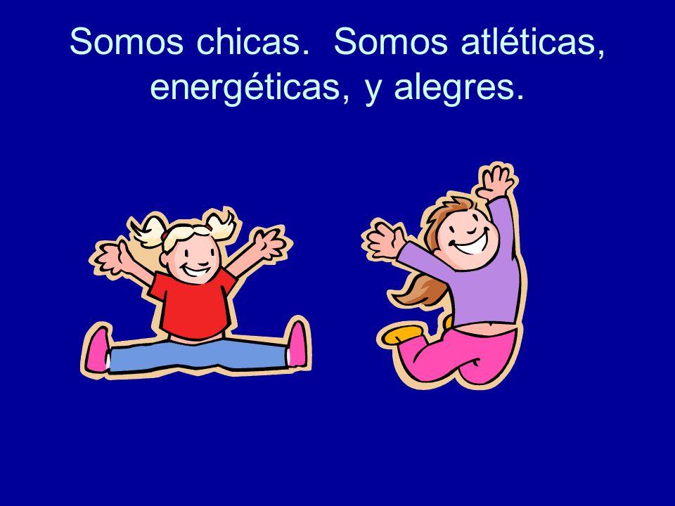 Somos chicas. Somos atléticas, energéticas, y alegres.