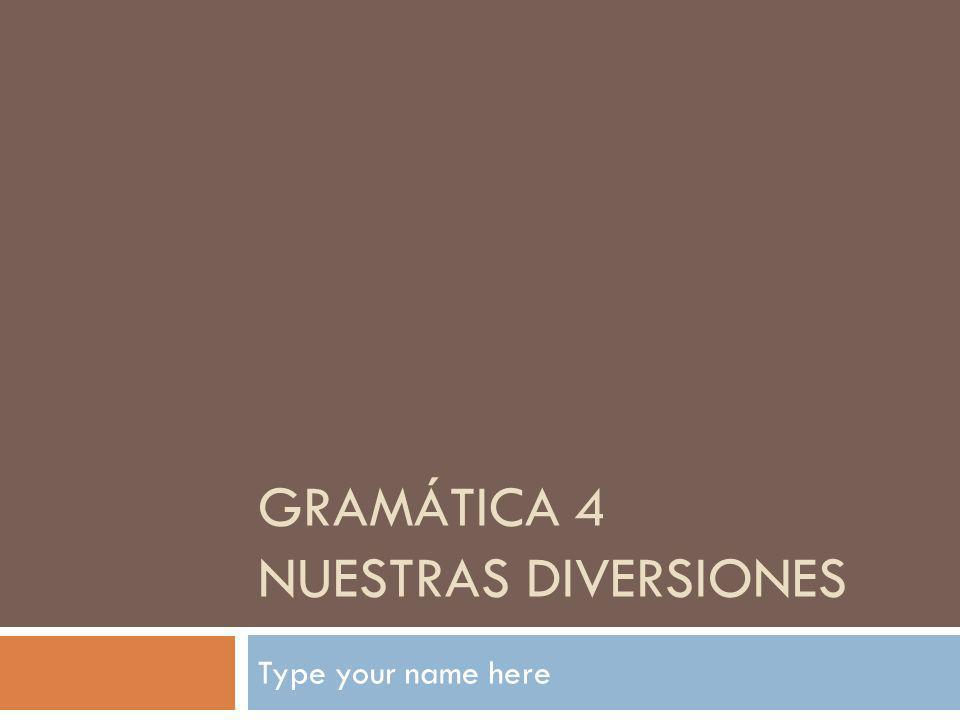 GRAMÁTICA 4 NUESTRAS DIVERSIONES Type your name here
