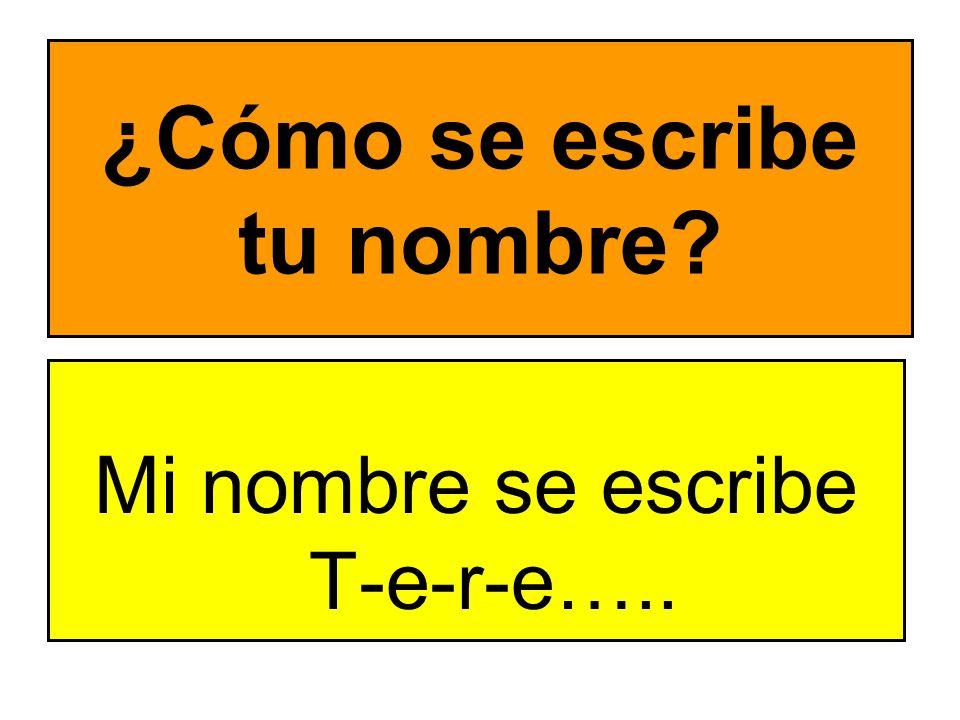 ¿Cómo se escribe tu nombre? Mi nombre se escribe T-e-r-e…..