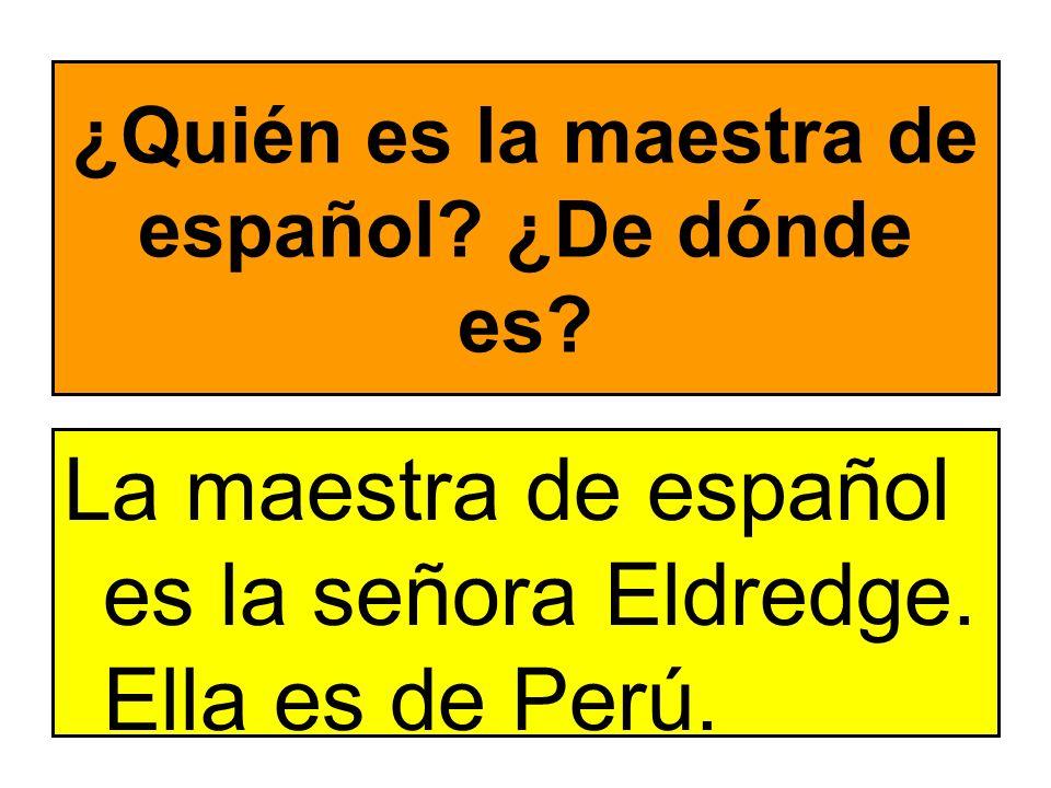 ¿Quién es la maestra de español? ¿De dónde es? La maestra de español es la señora Eldredge. Ella es de Perú.
