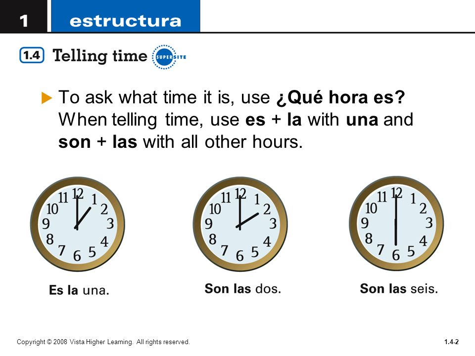 Copyright © 2008 Vista Higher Learning. All rights reserved.1.4-2 To ask what time it is, use ¿Qué hora es? When telling time, use es + la with una an