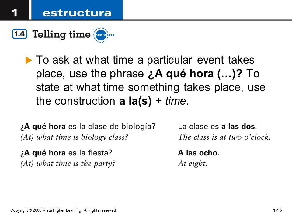Copyright © 2008 Vista Higher Learning. All rights reserved.1.4-6 To ask at what time a particular event takes place, use the phrase ¿A qué hora (…)?