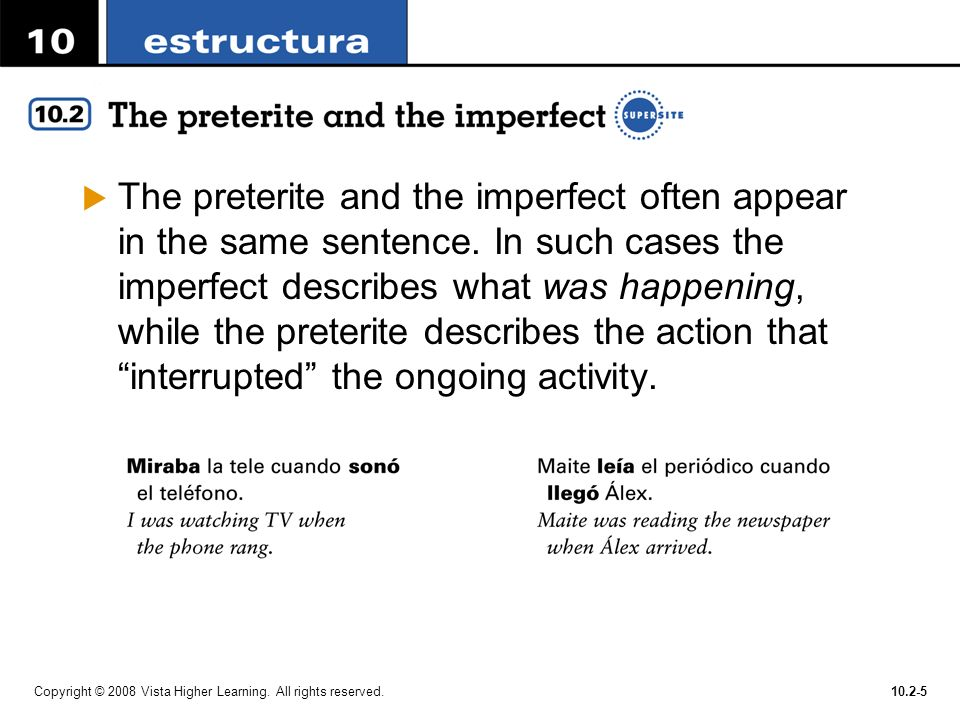 Copyright © 2008 Vista Higher Learning. All rights reserved.10.2-5 The preterite and the imperfect often appear in the same sentence. In such cases th