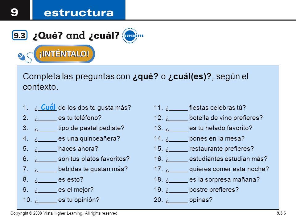 Copyright © 2008 Vista Higher Learning. All rights reserved.9.3-6 Completa las preguntas con ¿qué? o ¿cuál(es)?, según el contexto. 1.¿_____ de los do