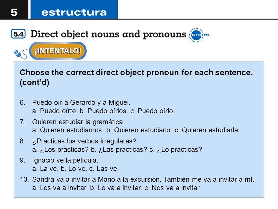 Choose the correct direct object pronoun for each sentence. (contd) 6.Puedo oír a Gerardo y a Miguel. a. Puedo oírte. b. Puedo oírlos. c. Puedo oírlo.