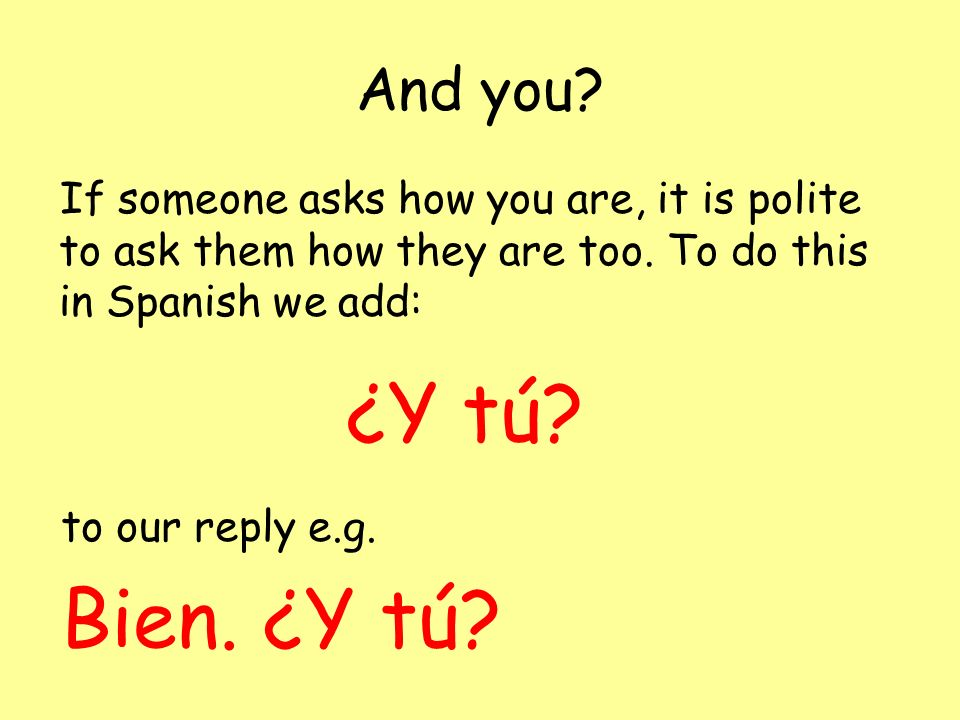 How are you? To ask how somebody is in Spanish we use the question: ¿Qué tal? A simple answer to this question would be to say well or good, in Spanis