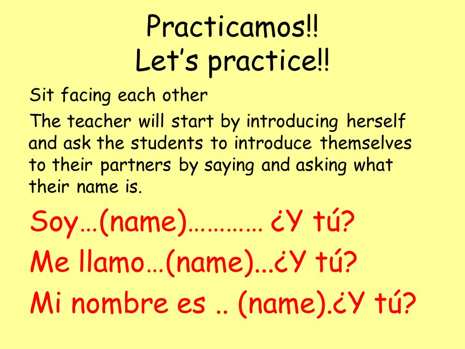 Practicamos!! Lets practice!! Sit facing each other The teacher will start by introducing herself and ask the students to introduce themselves to thei