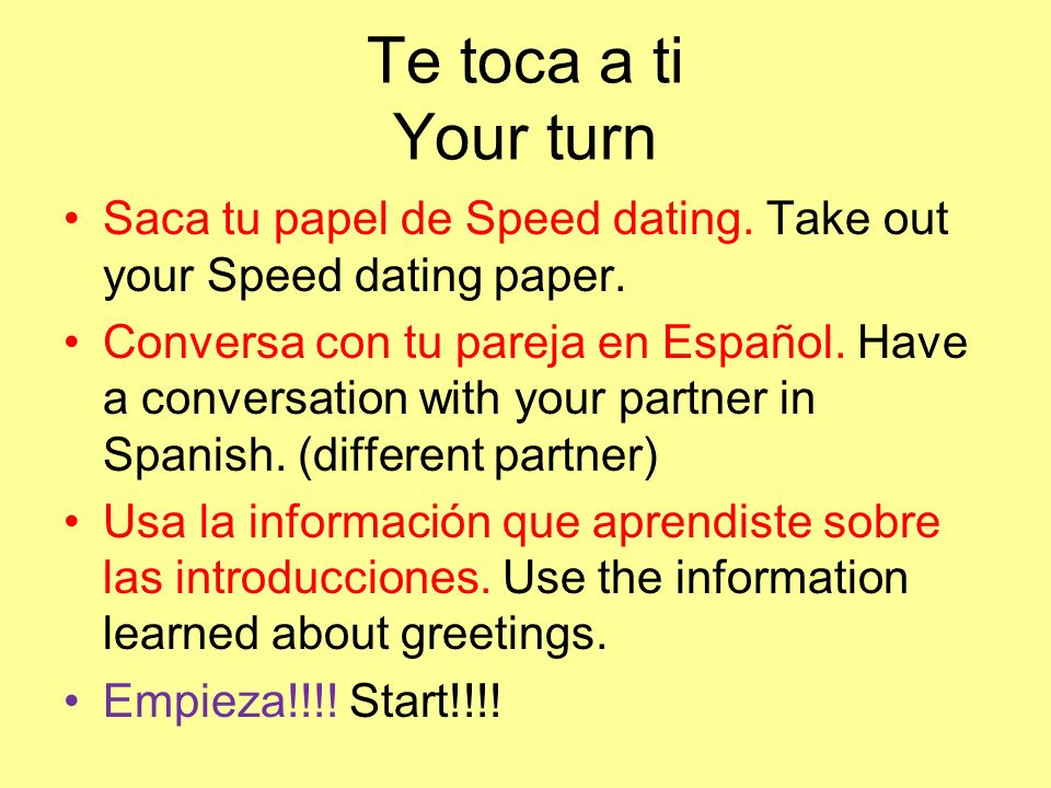 Te toca a ti Your turn Saca tu papel de Speed dating. Take out your Speed dating paper. Conversa con tu pareja en Español. Have a conversation with yo