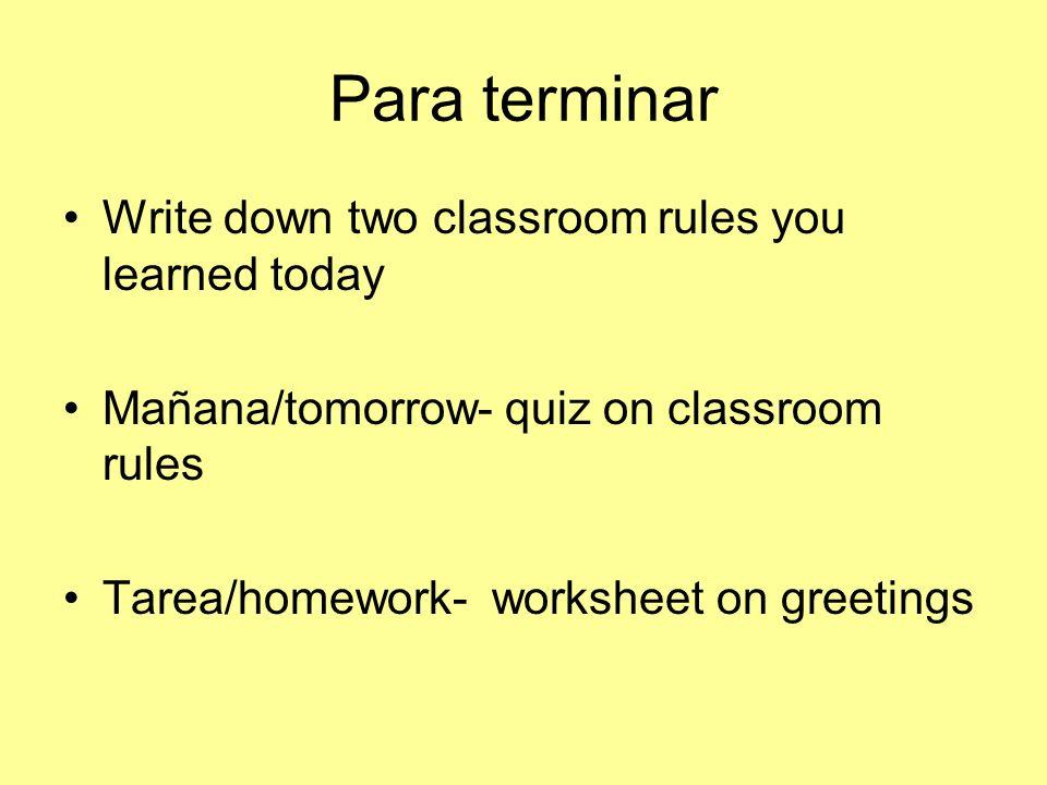 Para terminar Write down two classroom rules you learned today Mañana/tomorrow- quiz on classroom rules Tarea/homework- worksheet on greetings