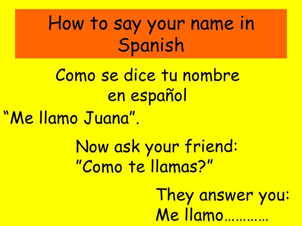How to say your name in Spanish Como se dice tu nombre en español Me llamo Juana. Now ask your friend: Como te llamas? They answer you: Me llamo…………