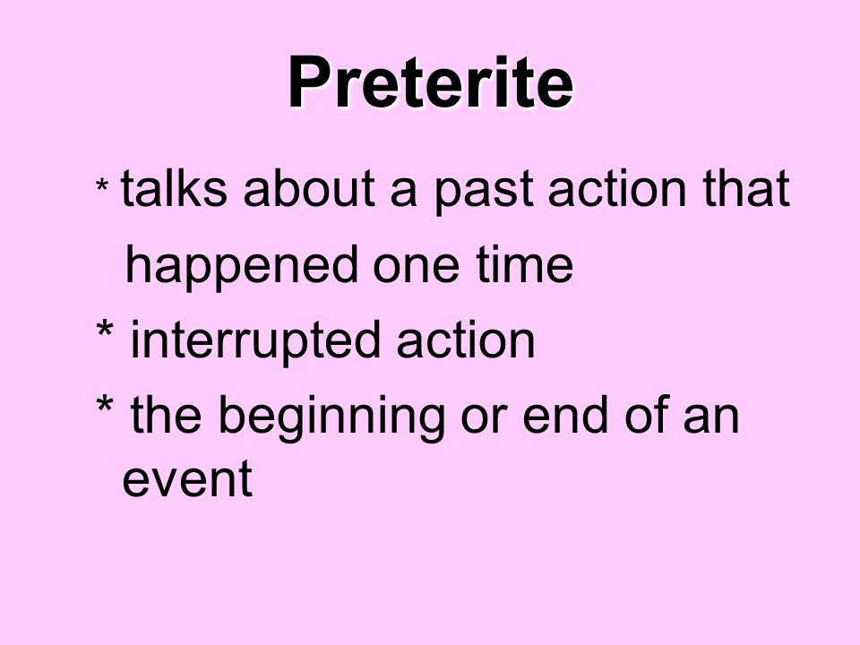 Preterite * talks about a past action that happened one time * interrupted action * the beginning or end of an event
