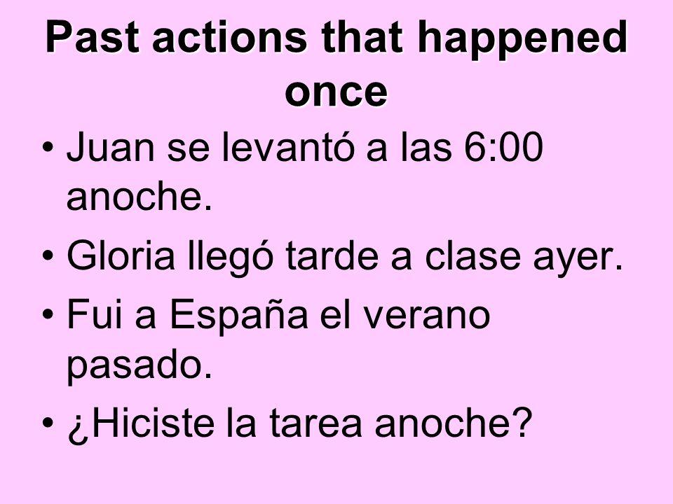 Past actions that happened once Juan se levantó a las 6:00 anoche. Gloria llegó tarde a clase ayer. Fui a España el verano pasado. ¿Hiciste la tarea a