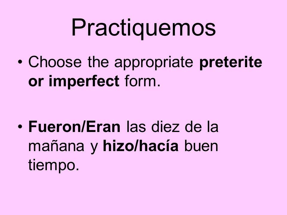 Practiquemos Choose the appropriate preterite or imperfect form. Fueron/Eran las diez de la mañana y hizo/hacía buen tiempo.
