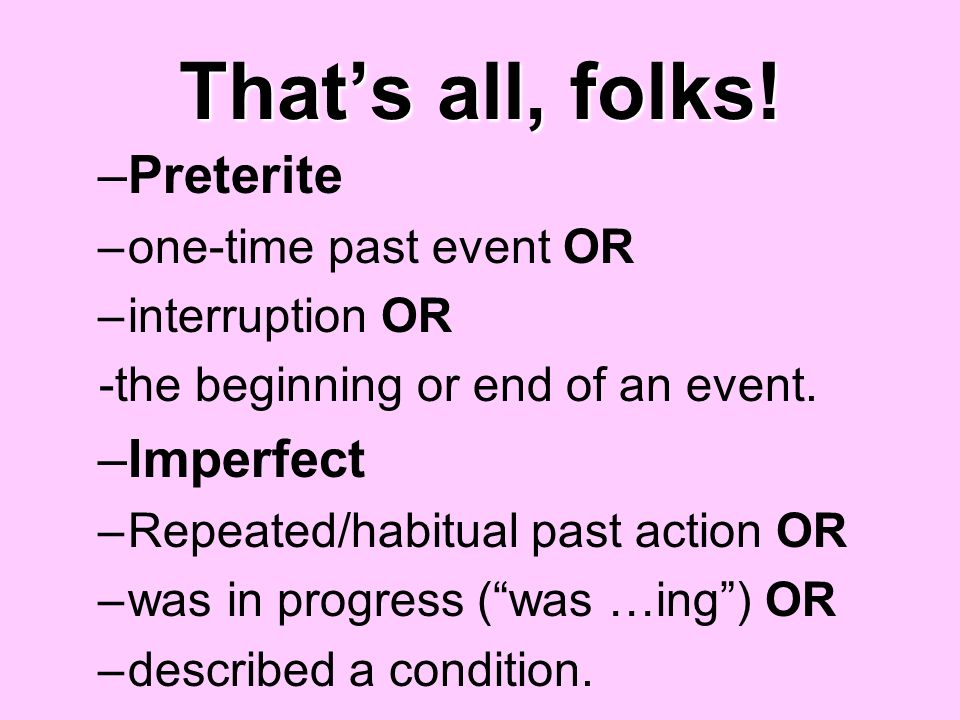 Thats all, folks! –Preterite –one-time past event OR –interruption OR -the beginning or end of an event. –Imperfect –Repeated/habitual past action OR