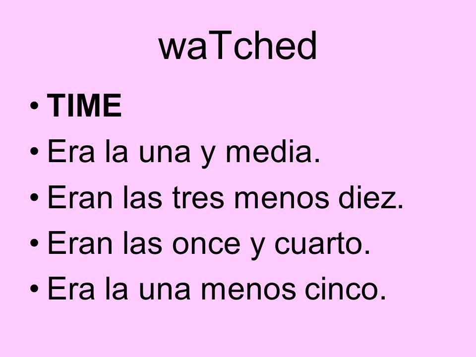 waTched TIME Era la una y media. Eran las tres menos diez. Eran las once y cuarto. Era la una menos cinco.