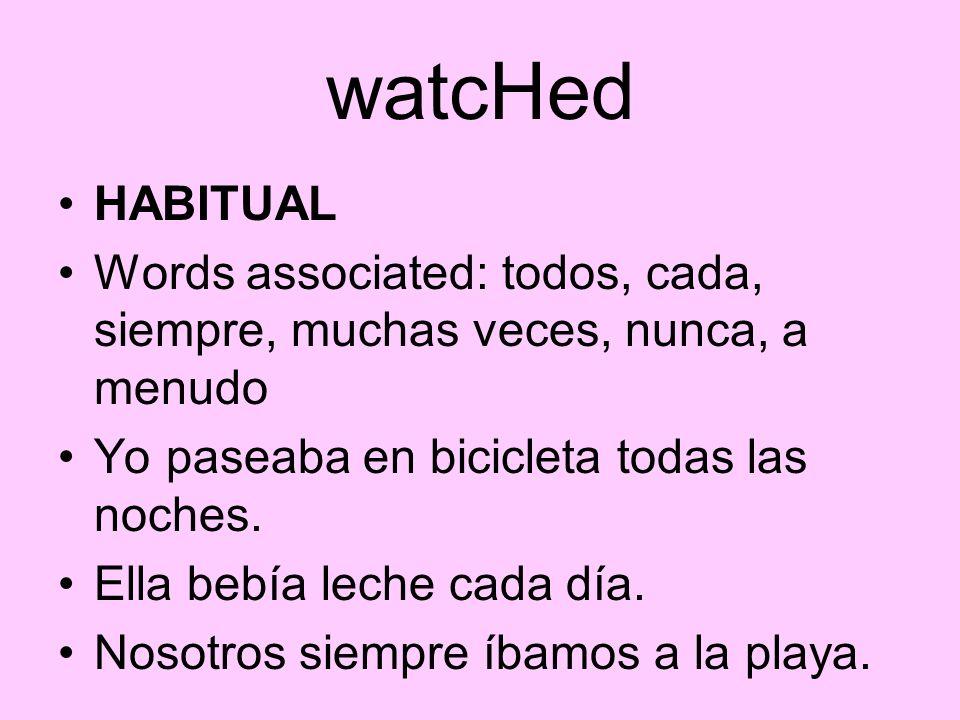 watcHed HABITUAL Words associated: todos, cada, siempre, muchas veces, nunca, a menudo Yo paseaba en bicicleta todas las noches. Ella bebía leche cada