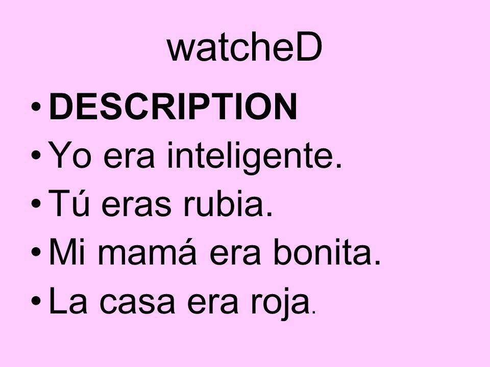 watcheD DESCRIPTION Yo era inteligente. Tú eras rubia. Mi mamá era bonita. La casa era roja.