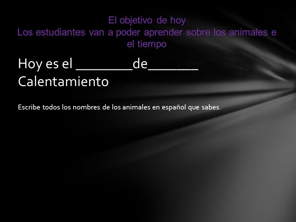 Escribe todos los nombres de los animales en español que sabes. Hoy es el ________de_______ Calentamiento El objetivo de hoy Los estudiantes van a pod