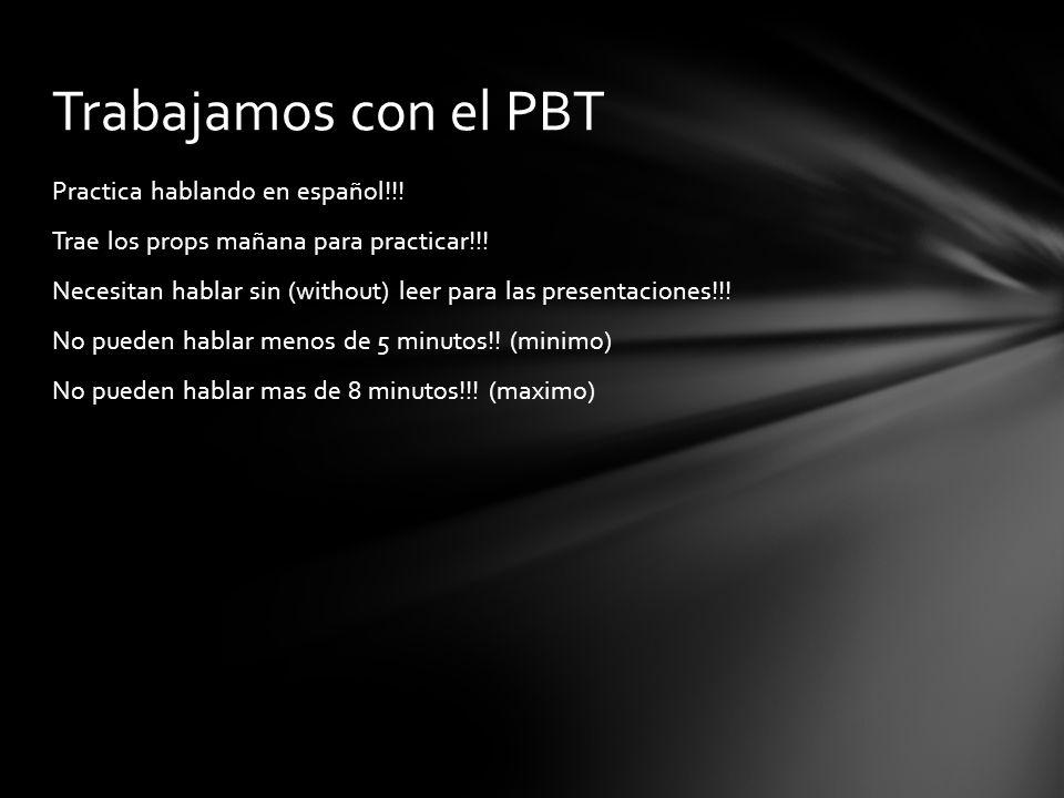 Practica hablando en español!!! Trae los props mañana para practicar!!! Necesitan hablar sin (without) leer para las presentaciones!!! No pueden habla