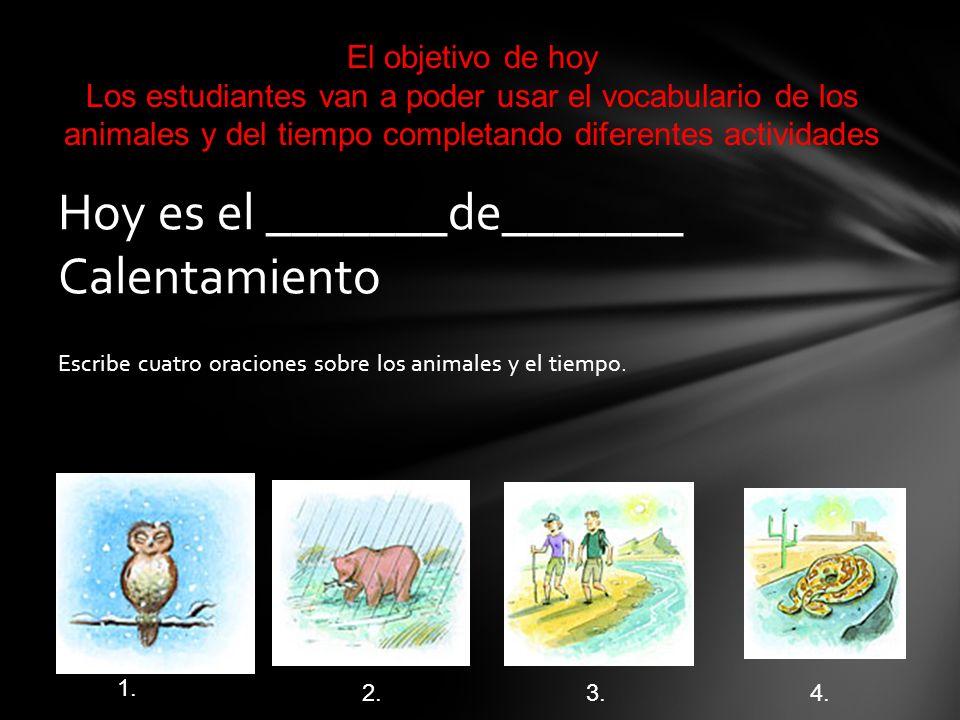 Escribe cuatro oraciones sobre los animales y el tiempo. Hoy es el _______de_______ Calentamiento 1. 2.3. 4. El objetivo de hoy Los estudiantes van a